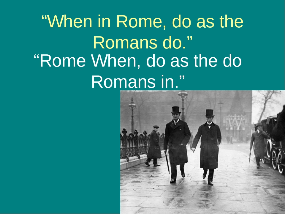 when in rome do as the romans do essays When in rome, do as the romans do - that is an english proverb you don't have to do as romans do if you want to be disallowed and considered a stupid stranger of course, some nationalities are very tolerant, but some will just never accept customs and habits of other nations.