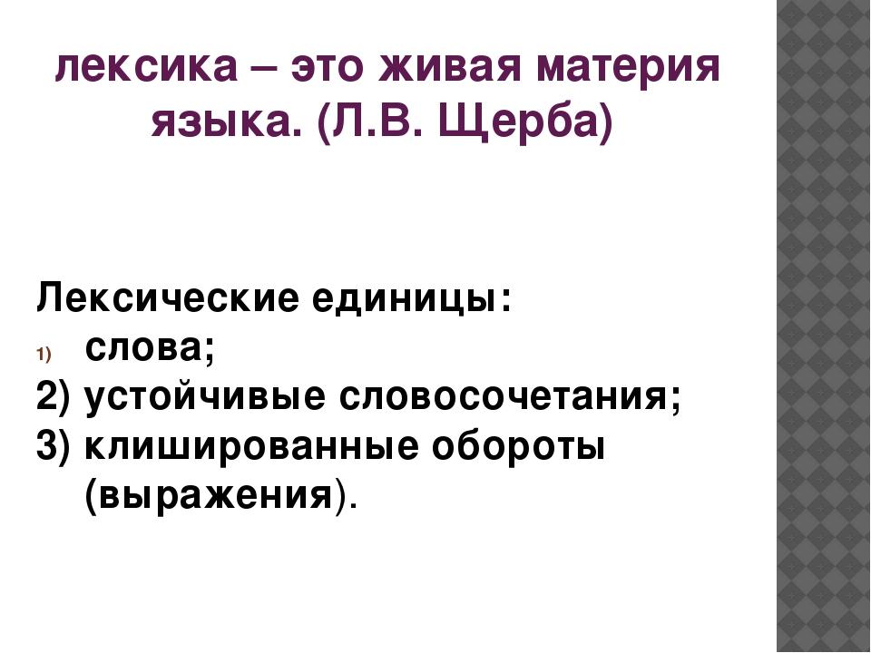 лексика – это живая материя языка. (Л.В. Щерба) Лексические единицы: слова; 2...
