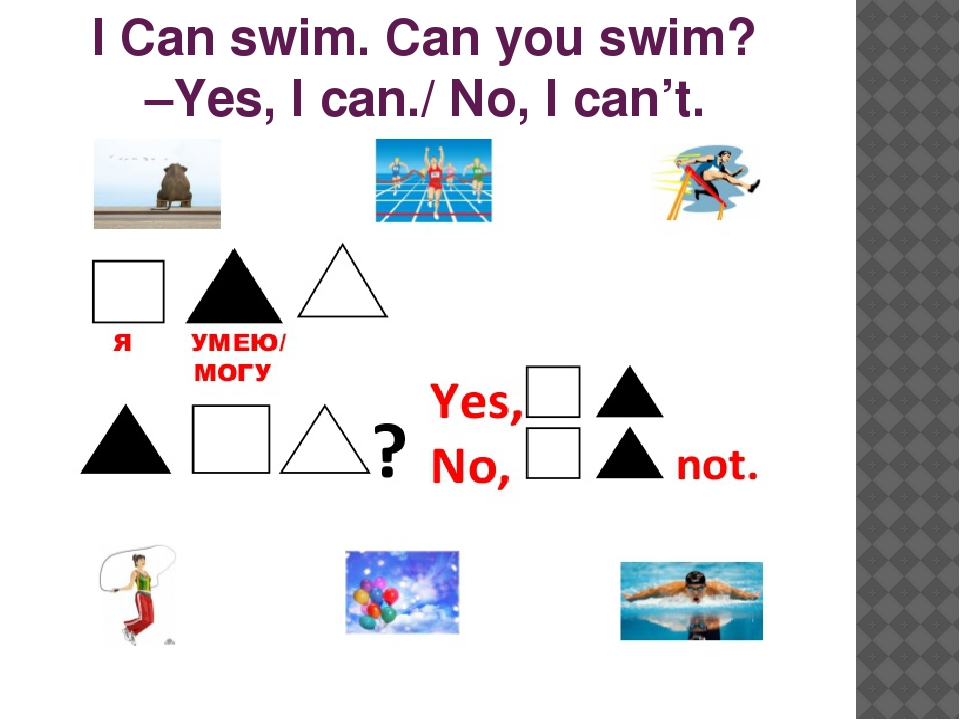 I Can swim. Can you swim? –Yes, I can./ No, I can't.