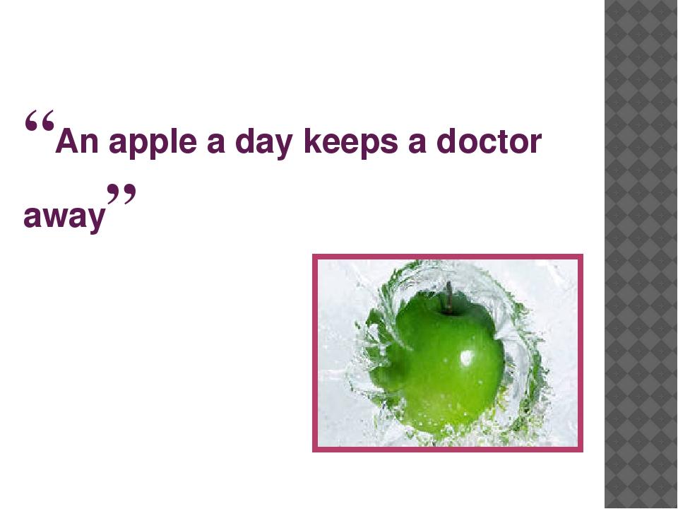 """An apple a day keeps a doctor away"""