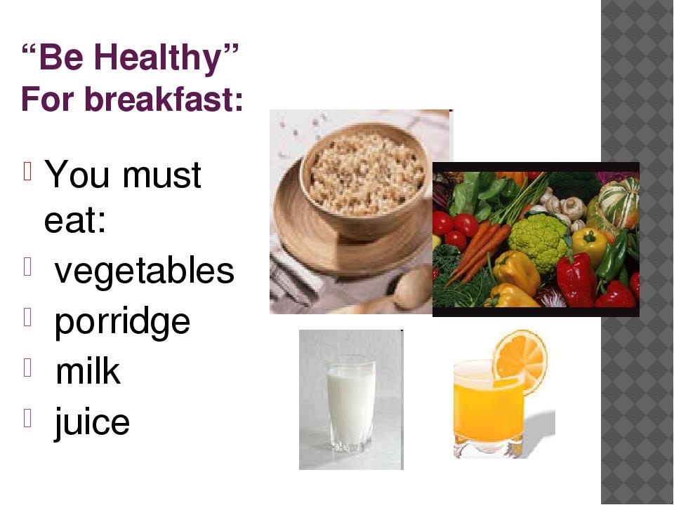 """Be Healthy"" For breakfast: You must eat: vegetables porridge milk juice"