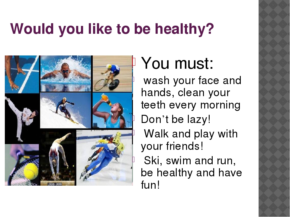 Would you like to be healthy? You must: wash your face and hands, clean your...