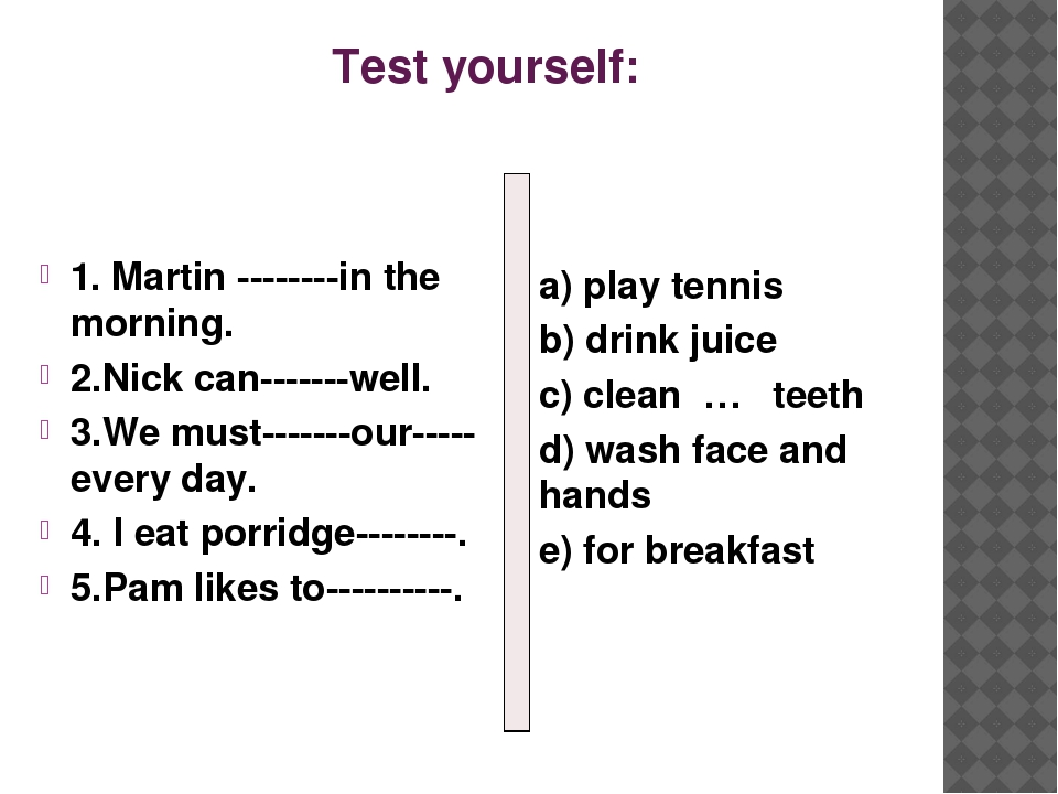 Test yourself: 1. Martin --------in the morning. 2.Nick can-------well. 3.We...