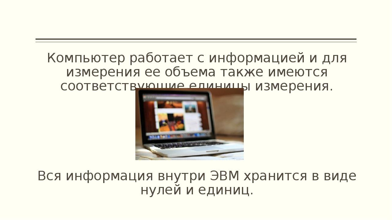 Компьютер работает с информацией и для измерения ее объема также имеются соот...