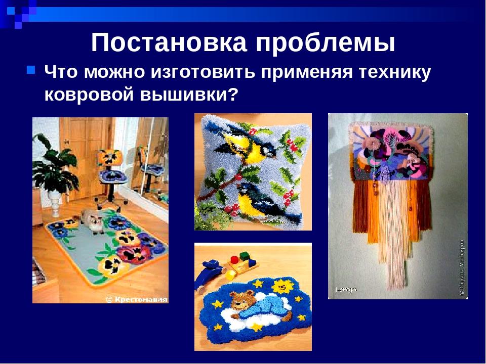 Постановка проблемы Что можно изготовить применяя технику ковровой вышивки?
