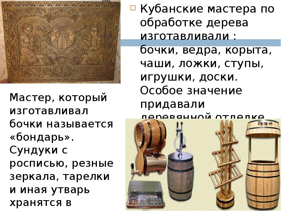 Кубанские мастера по обработке дерева изготавливали : бочки, ведра, корыта, ч...