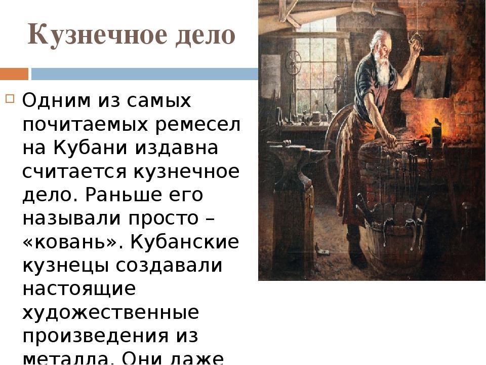 Кузнечное дело Одним из самых почитаемых ремесел на Кубани издавна считается...