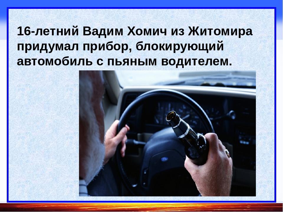 16-летний Вадим Хомич из Житомира придумал прибор, блокирующий автомобиль с...