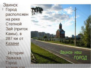 Заинск Город расположен на рекеСтепной Зай(притокКамы), в 287км отКазани