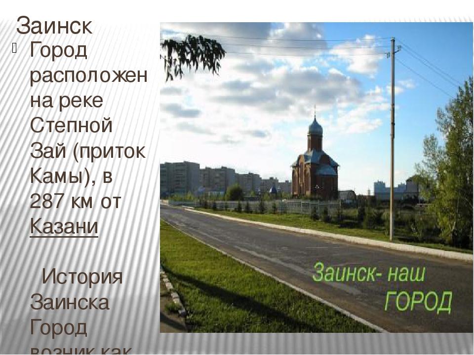 Заинск Город расположен на рекеСтепной Зай(притокКамы), в 287км отКазани...