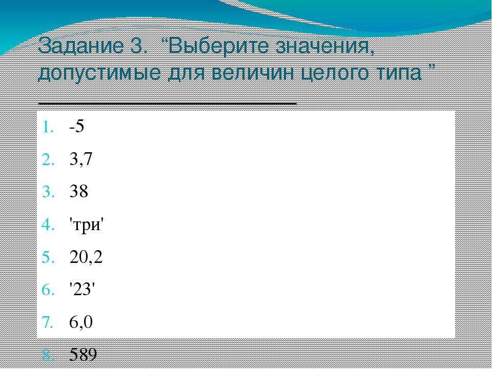 """Задание 3. """"Выберите значения, допустимые для величин целого типа """" -5 3,7 38..."""