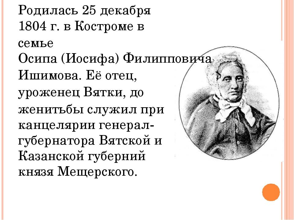 Родилась 25 декабря 1804 г. вКостромев семьеОсипа (Иосифа) Филипповича Иши...