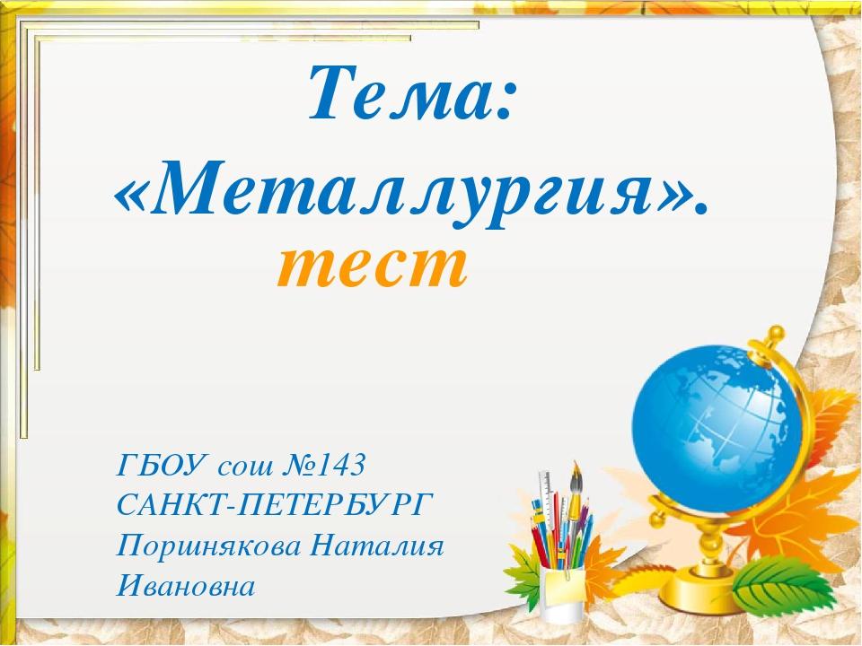 Тема: «Металлургия». тест ГБОУ сош №143 САНКТ-ПЕТЕРБУРГ Поршнякова Наталия Ив...