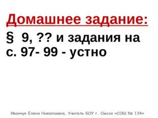 Домашнее задание: § 9,?? и задания на с. 97- 99 - устно