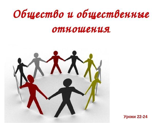 Общество и общественные отношения Уроки 22-24