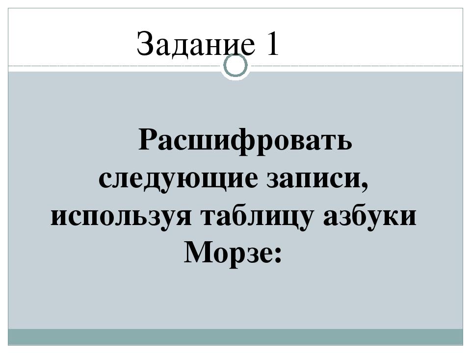 Расшифровать следующие записи, используя таблицу азбуки Морзе: Задание 1