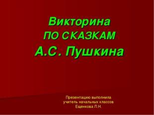 Викторина ПО СКАЗКАМ А.С. Пушкина Презентацию выполнила учитель начальных кла