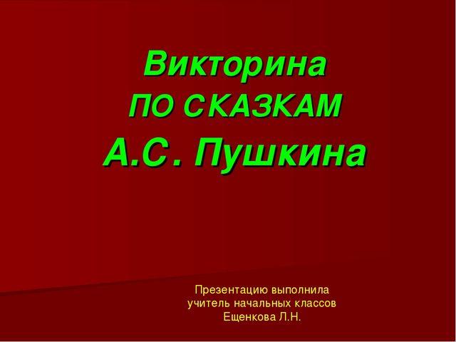 Викторина ПО СКАЗКАМ А.С. Пушкина Презентацию выполнила учитель начальных кла...