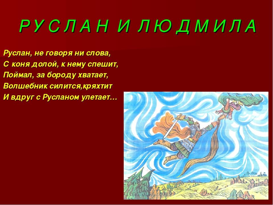 Р У С Л А Н И Л Ю Д М И Л А Руслан, не говоря ни слова, С коня долой, к нему...