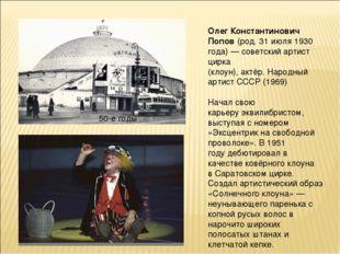 50-е годы Олег Константинович Попов(род.31 июля1930 года)—советскийарти
