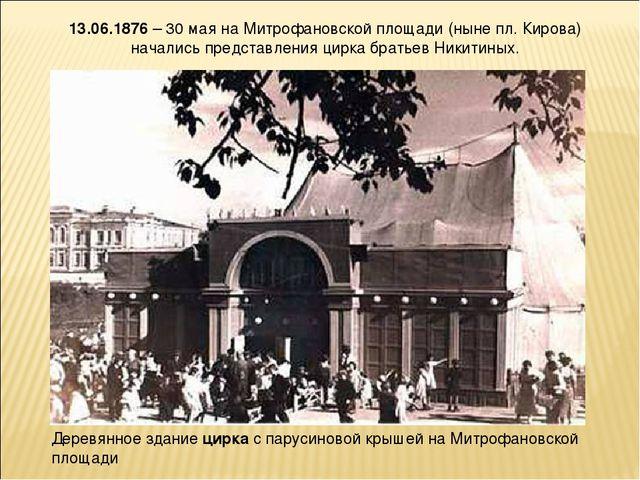 13.06.1876– 30 мая на Митрофановской площади (ныне пл. Кирова) начались пред...
