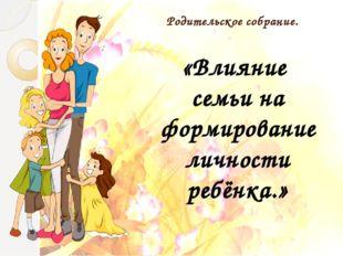 Родительское собрание. «Влияние семьи на формирование личности ребёнка.»