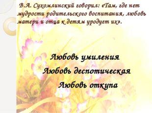 В.А. Сухомлинский говорил: «Там, где нет мудрости родительского воспитания,