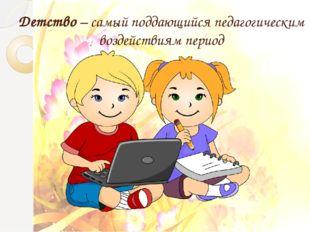 Детство – самый поддающийся педагогическим воздействиям период Вступительное