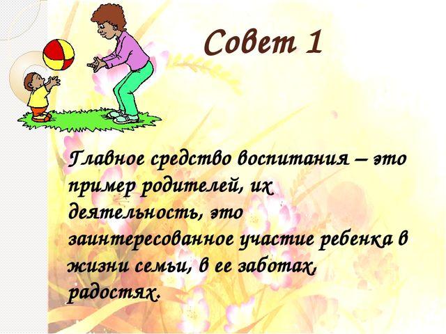 Совет 1 Главное средство воспитания – это пример родителей, их деятельность,...