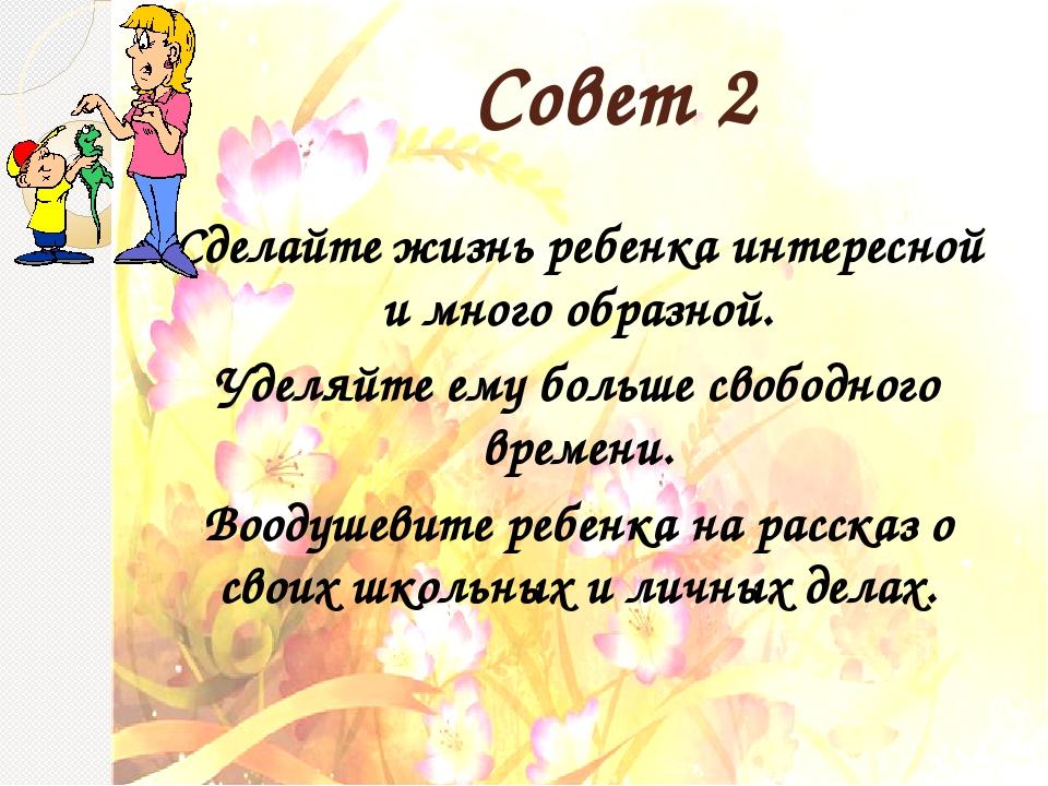 Совет 2 Сделайте жизнь ребенка интересной и много образной. Уделяйте ему боль...