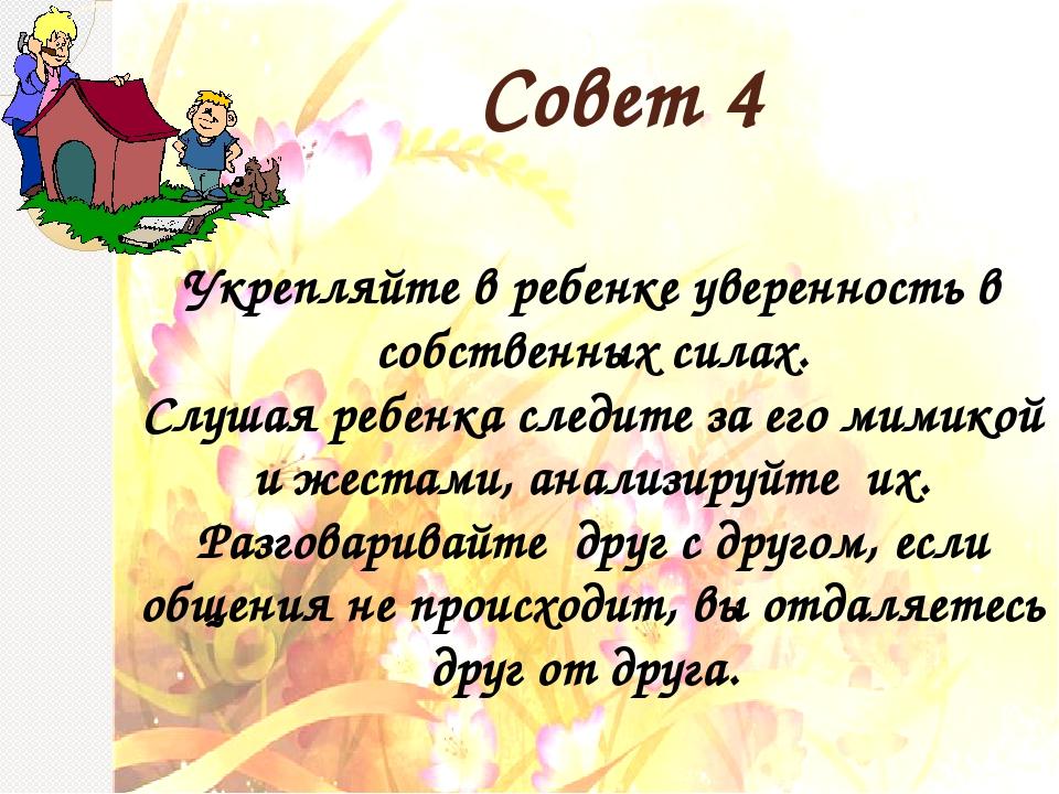 Совет 4 Укрепляйте в ребенке уверенность в собственных силах. Слушая ребенка...