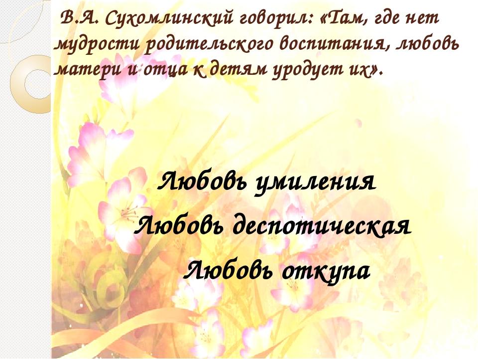 В.А. Сухомлинский говорил: «Там, где нет мудрости родительского воспитания,...