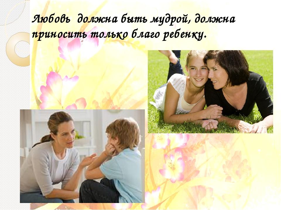 Любовь должна быть мудрой, должна приносить только благо ребенку.