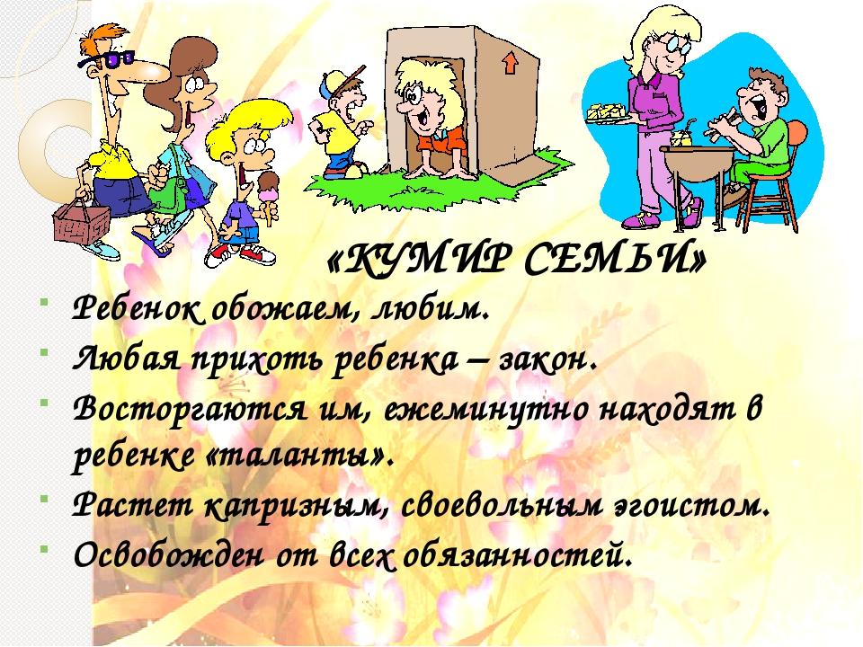 «КУМИР СЕМЬИ» Ребенок обожаем, любим. Любая прихоть ребенка – закон. Восторга...