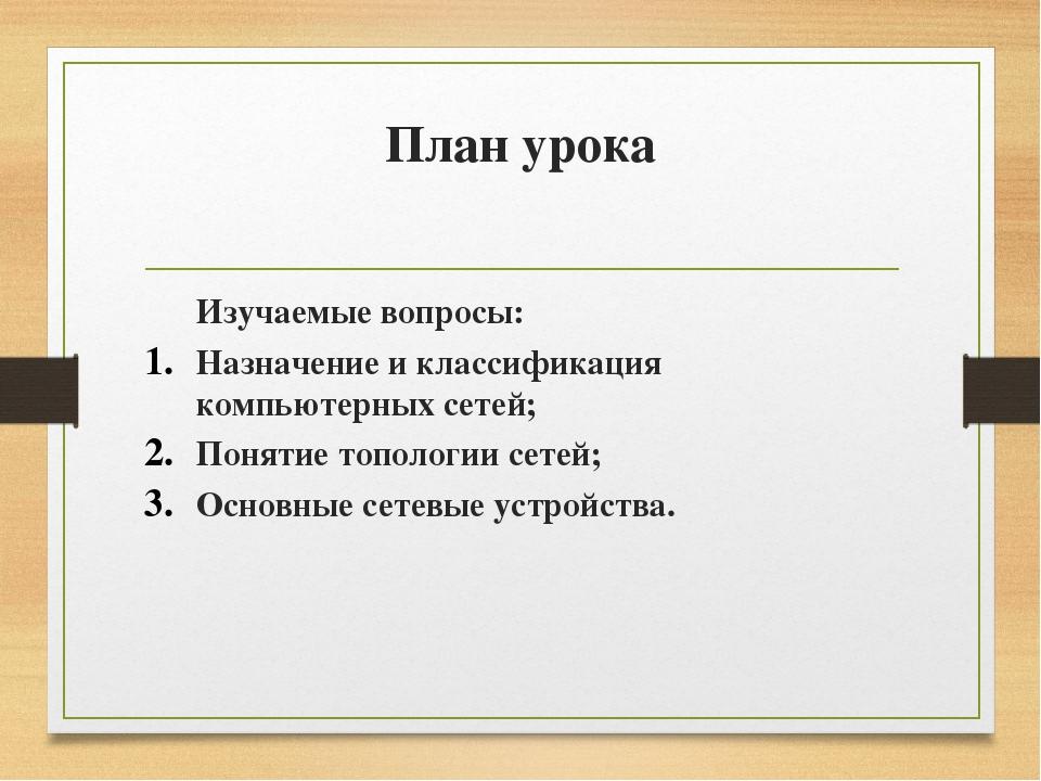План урока Изучаемые вопросы: Назначение и классификация компьютерных сетей;...