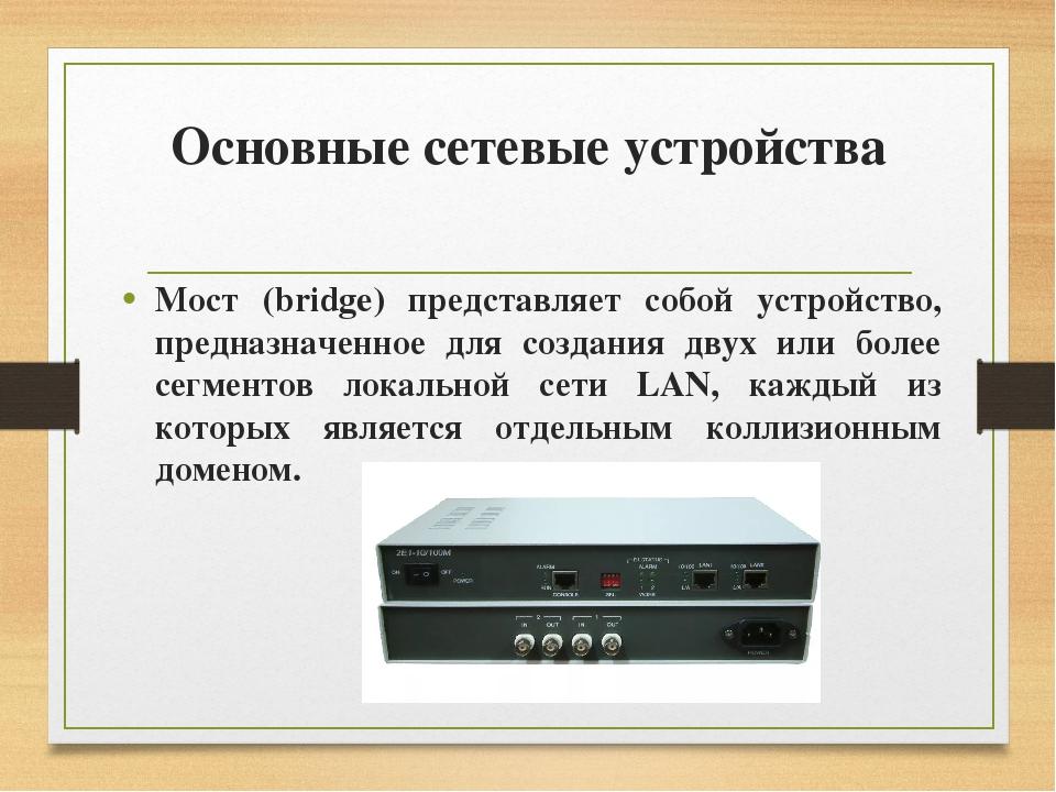 Основные сетевые устройства Мост (bridge) представляет собой устройство, пред...
