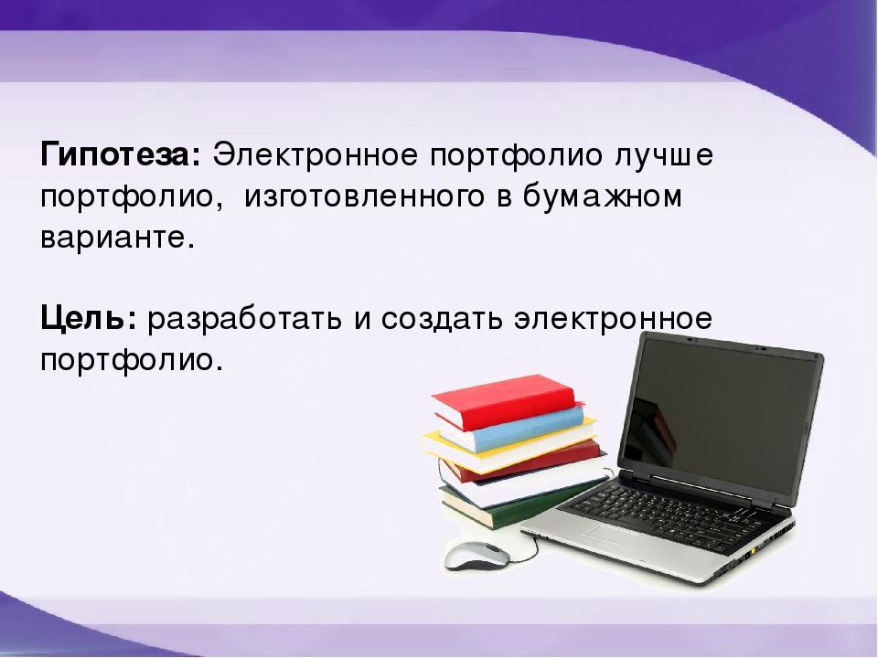 Гипотеза: Электронное портфолио лучше портфолио, изготовленного в бумажном ва...