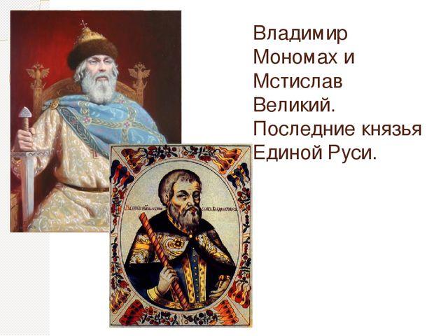 Владимир Мономах и Мстислав Великий. Последние князья Единой Руси.
