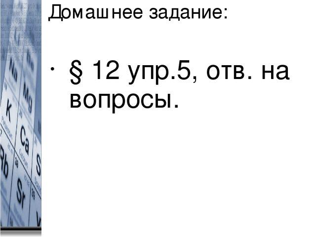 Домашнее задание: § 12 упр.5, отв. на вопросы.