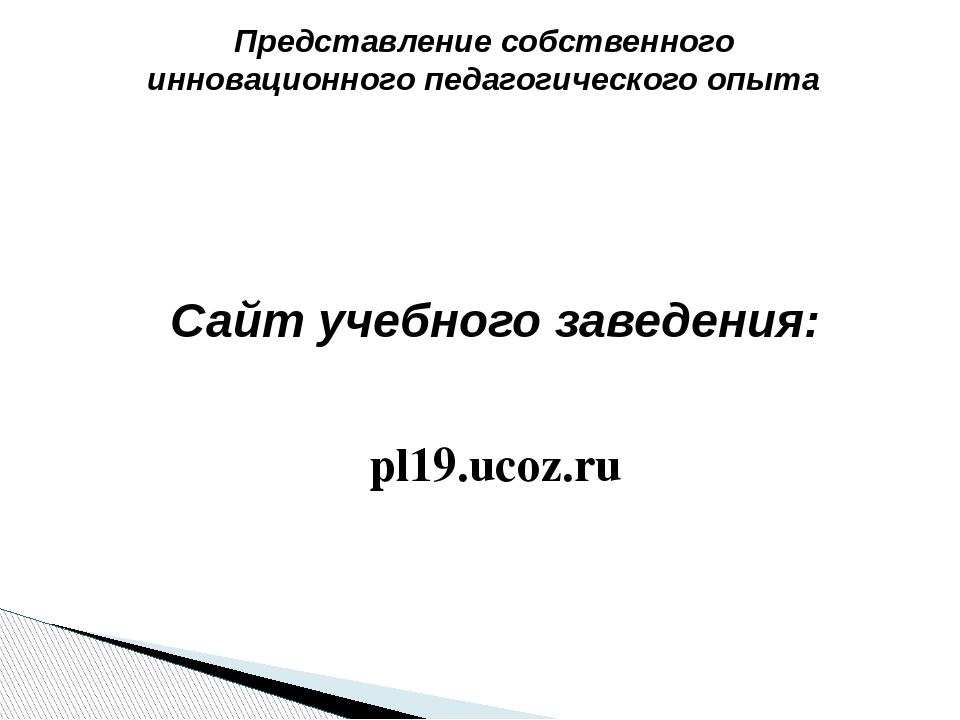 Представление собственного инновационного педагогического опыта Сайт учебного...