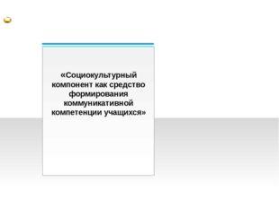 «Социокультурный компонент как средство формирования коммуникативной компете
