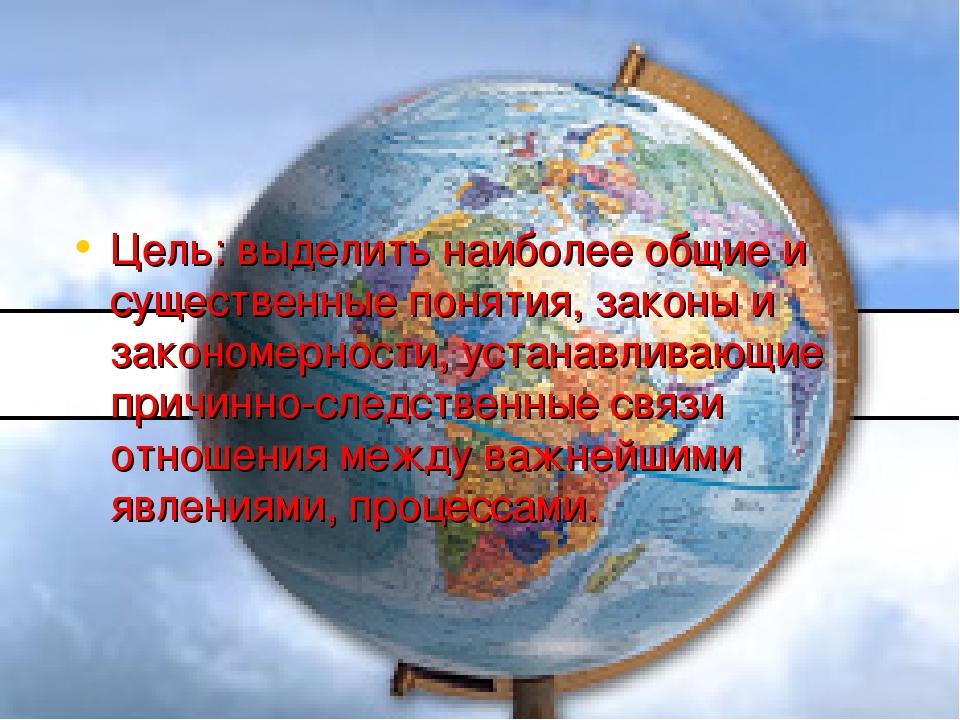 Цель: выделить наиболее общие и существенные понятия, законы и закономерности...