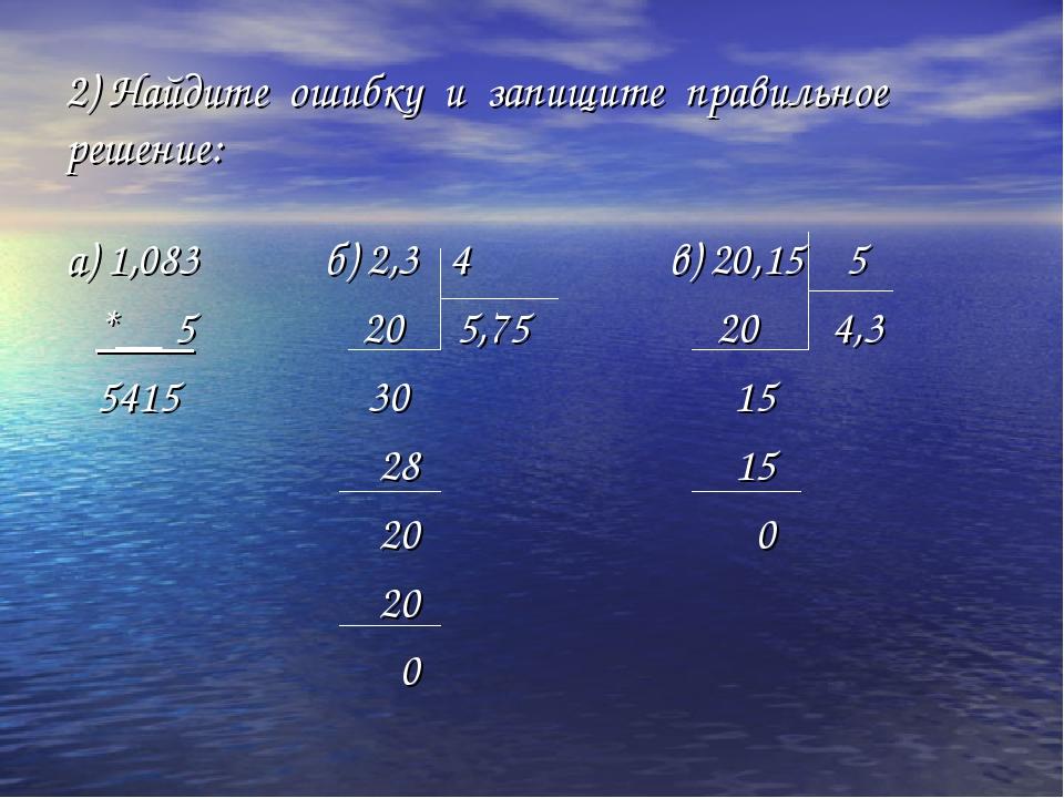 2) Найдите ошибку и запищите правильное решение: а) 1,083 б) 2,3 4 в) 20,15 5...