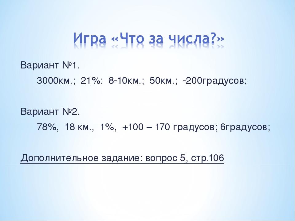 Вариант №1. 3000км.; 21%; 8-10км.; 50км.; -200градусов; Вариант №2. 78%, 18 к...