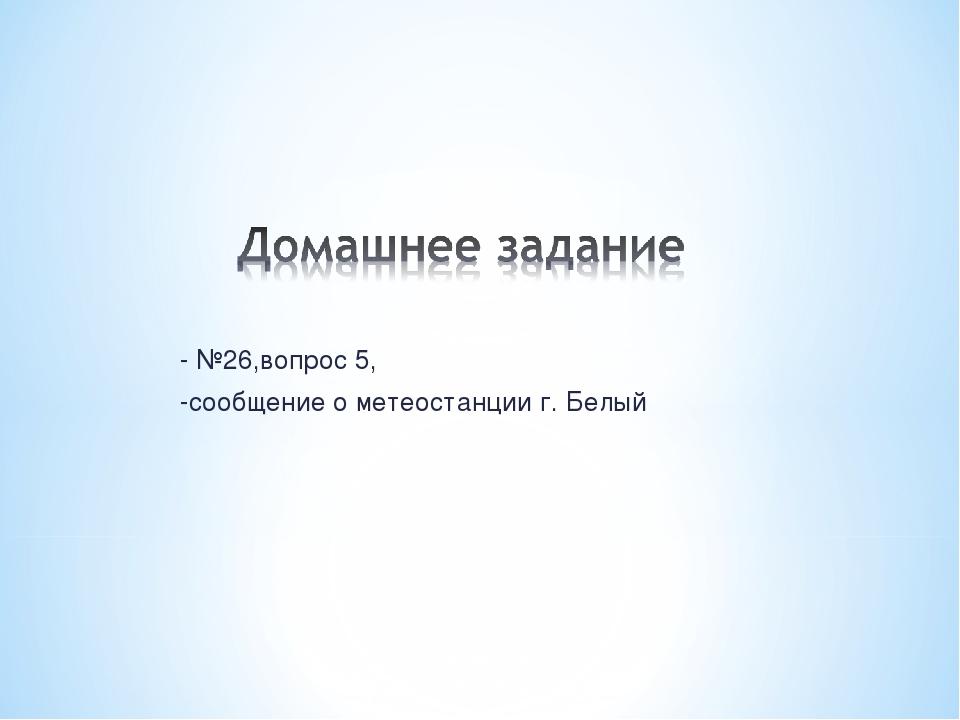 - №26,вопрос 5, -сообщение о метеостанции г. Белый