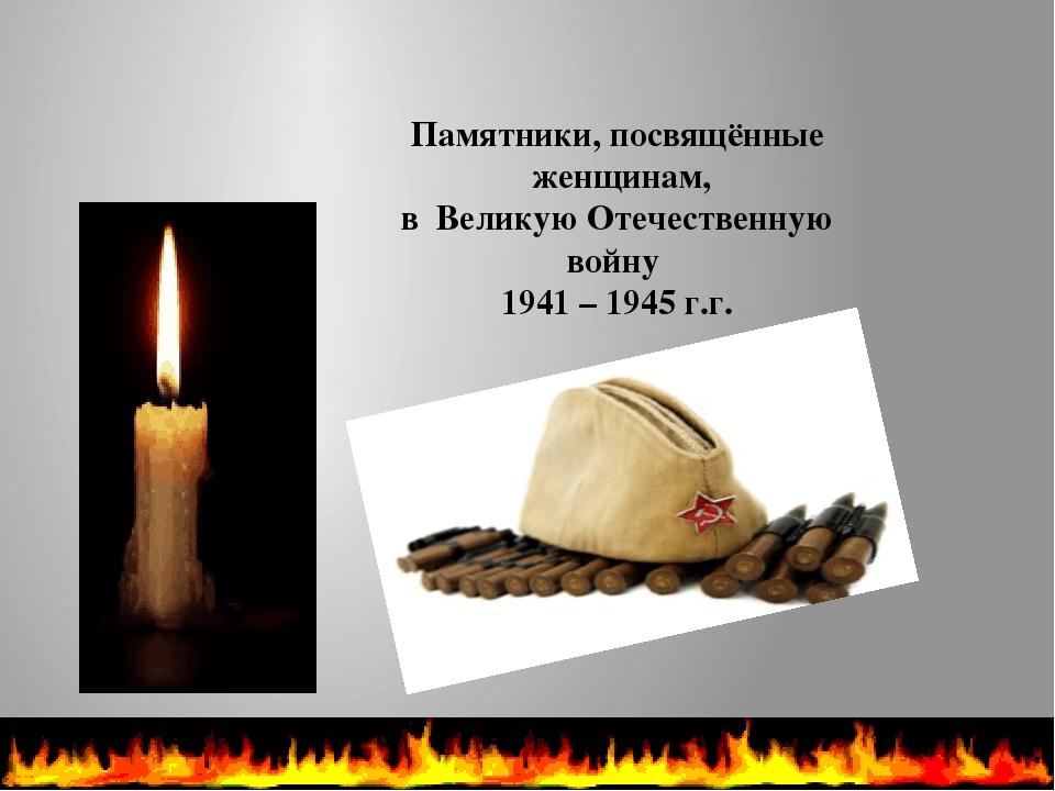 Памятники, посвящённые женщинам, в Великую Отечественную войну 1941 – 1945 г.г.