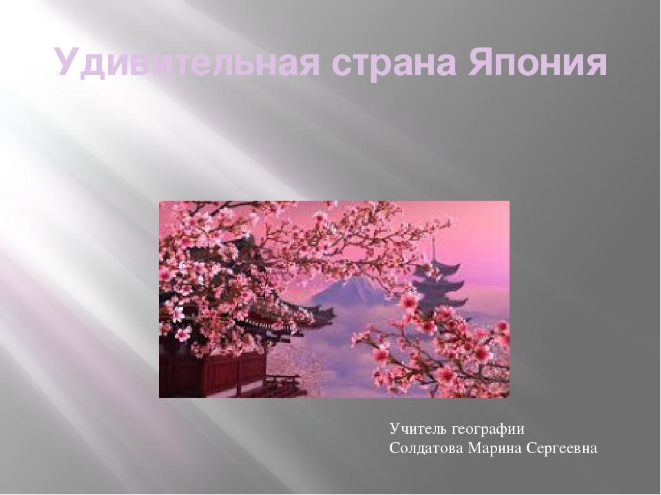 Удивительная страна Япония Учитель географии Солдатова Марина Сергеевна