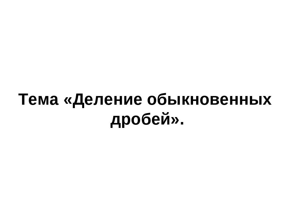 Тема «Деление обыкновенных дробей».