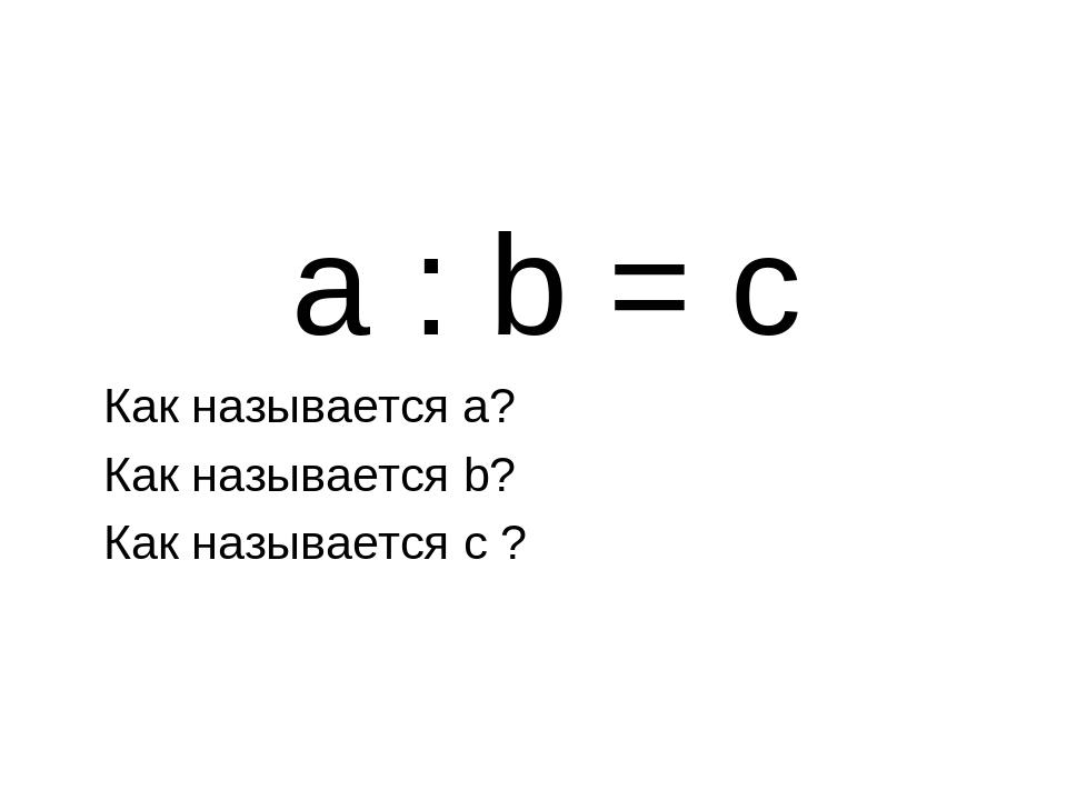 a : b = c Как называется а? Как называется b? Как называется c ?