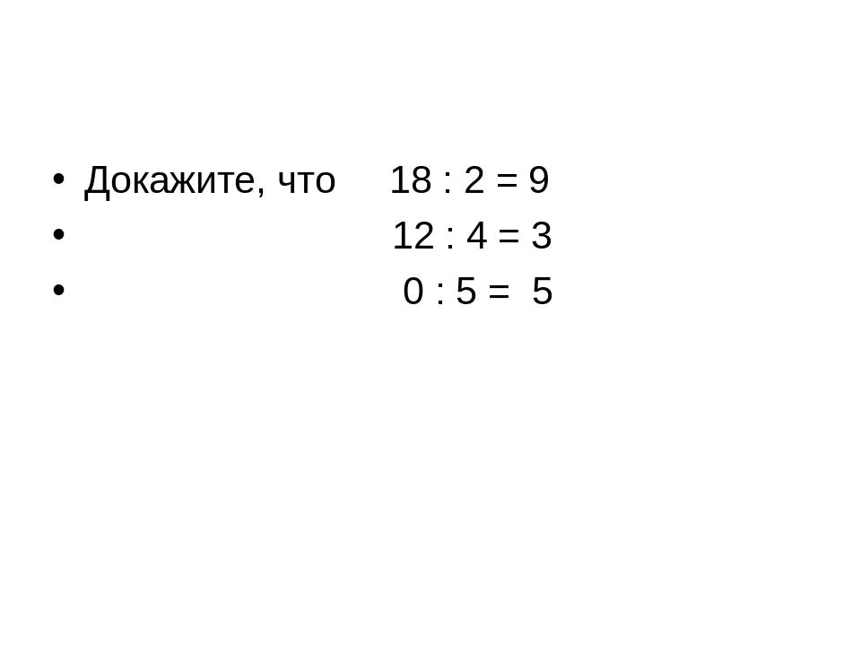 Докажите, что 18 : 2 = 9 12 : 4 = 3 0 : 5 = 5